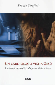 Un cardiologo visita Gesù. I miracoli eucaristici alla prova della scienza - Franco Serafini - copertina