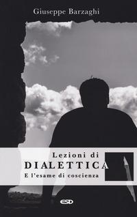 Lezioni di dialettica e l'esame di coscienza - Barzaghi Giuseppe - wuz.it