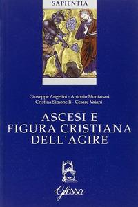Ascesi e figura cristiana dell'agire. Atti della Giornata di studio (Milano, 20 gennaio 2005) - Montanari Antonio Angelini Giuseppe Simonelli Cristina - wuz.it