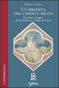 Un Un profeta tra umido e secco. Sindrome e terapia del risentimento nel libro di Giona - Vignolo Roberto - wuz.it