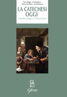 La catechesi oggi. Modelli teologici e sfide pastorali - Pietro Biaggi,Davide Brasca,Matteo Dal Santo - copertina