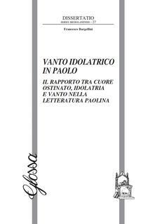 Vanto idolatrico in Paolo. Il rapporto tra il cuore ostinato, idolatria e vanto nella letteratura paolina - Francesco Bargellini - copertina