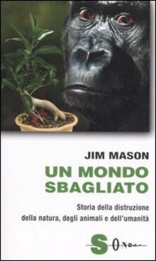 Un mondo sbagliato. Storia della distruzione della natura, degli animali e dellumanità.pdf