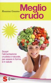 Meglio crudo. Scopri l'alimentazione crudista e naturale, per essere in forma e in salute - Gosamo Rosanna - wuz.it