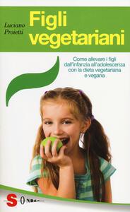 Figli vegetariani. Come allevare i figli dall'infanzia all'adolescenza con la dieta vegetariana e vegana