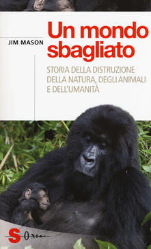 Voluntariadobaleares2014.es Un mondo sbagliato. Storia della distruzione della natura, degli animali e dell'umanità Image