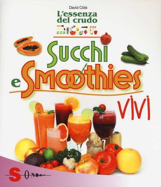 Succhi e smoothies vivi. L'essenza del crudo - David Côtè - copertina