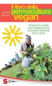 Il libro della permacultura vegan. Pratiche e ricette per mangiare sano e vivere in armonia con la Terra