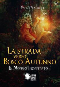 La strada verso Bosco Autunno. Il mondo incantato. Vol. 1 - Paolo Fumagalli - copertina