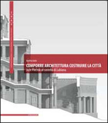 Comporre architettura costruire la città. Joze Plecnik al castello di Lubiana. Ediz. multilingue - Andrea Iorio - copertina