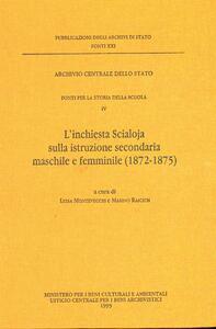 Fonti per la storia della scuola. Vol. 4: L'Inchiesta Scialoja sulla istruzione secondaria maschile e femminile (1872-1875).