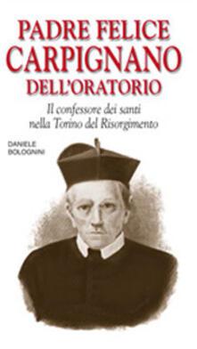 Padre Felice Carpignano dell'Oratorio. Il confessore dei santi nella Torino del Risorgimento