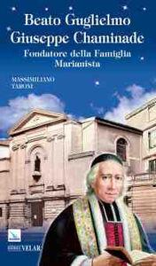 Beato Guglielmo Giuseppe Chaminade. Fondatore della Famiglia Marianista