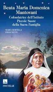 Beata Maria Domenica Mantovani. Cofondatrice dell'Istituto Piccole Suore della Sacra Famiglia