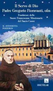 Il servo di dio padre Gregorio Fioravanti, ofm. Fondatore delle suore francescane missionarie del Sacro Cuore