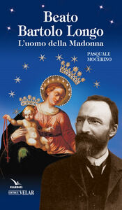 Beato Bartolo Longo. L'uomo della Madonna