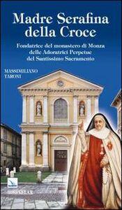 Madre Serafina della Croce. Fondatrice del monastero di Monza delle Adoratrici Perpetue del Santissimo Sacramento