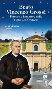 Beato Vincenzo Grossi. Parroco e fondatore delle Figlie dell'Oratorio