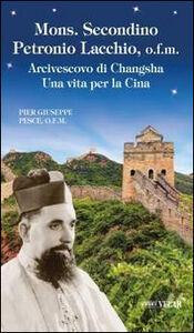 Mons. Secondino Petronio Lacchio, o.f.m.. Arcivescovo di Changsha. Una vita per la Cina