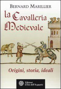 La cavalleria medievale. Origini, storia, ideali