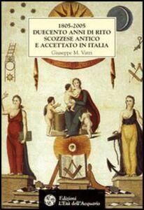 1805-2005. Duecento anni di rito scozzese antico e accettato in Italia. Storia, atti, statuti e rituali della fondazione