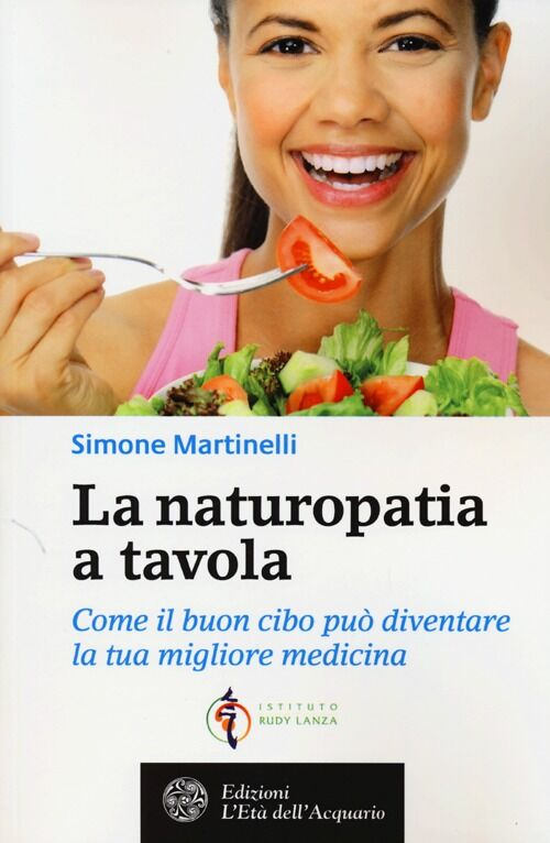 La naturopatia a tavola. Come il buon cibo può diventare la tua migliore medicina