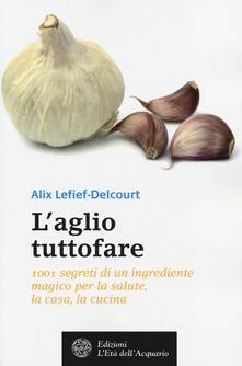 Ilmeglio-delweb.it L' aglio tuttofare. 1001 segreti di un ingrediente magico per la salute, la casa, la cucina Image