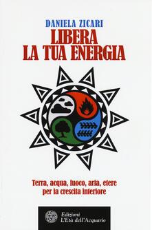 Libera la tua energia. Terra, acqua, fuoco, aria, etere per la crescita interiore.pdf