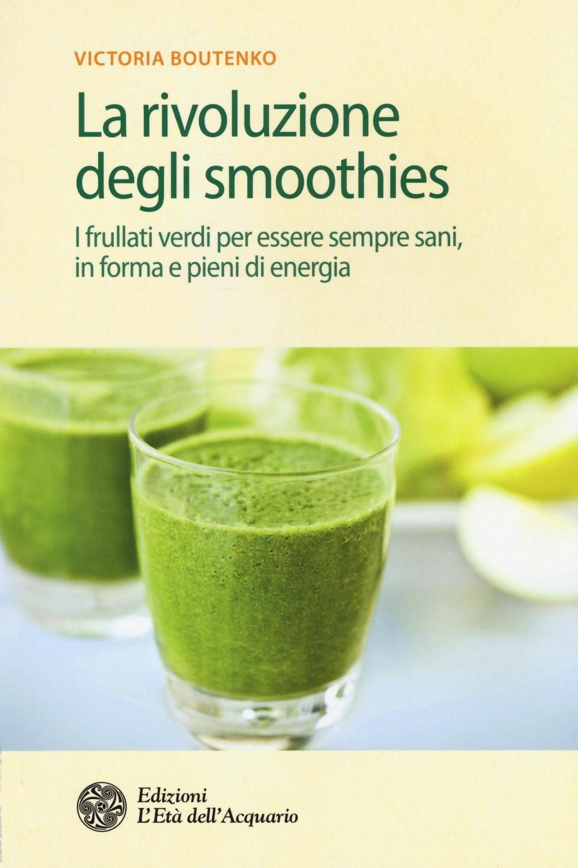 La rivoluzione degli smoothies. I frullati verdi per essere sempre sani, in forma e pieni di energia