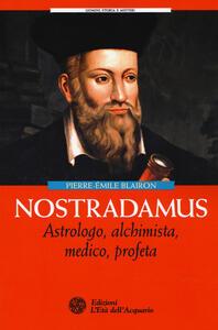 Nostradamus. Astrologo, alchimista, medico, profeta