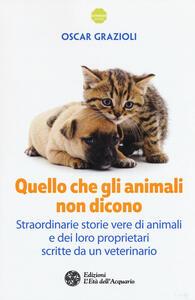 Quello che gli animali non dicono. Straordinarie storie vere di animali e dei loro proprietari scritte da un veterinario