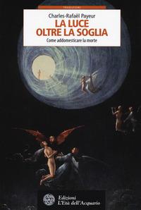 La La luce oltre la soglia. Come addomesticare la morte - Payeur Charles-Rafaël - wuz.it