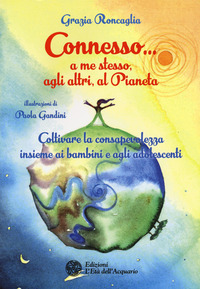 Connesso... a me stesso, agli altri, al pianeta. Coltivare la consapevolezza insieme ai bambini e agli adolescenti - Roncaglia Grazia - wuz.it
