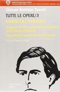 Tutte le opere. Vol. 3: Opuscoli politici. Saggio delle opinioni politiche del sig. Deputato sardo G. Siotto Pintor.