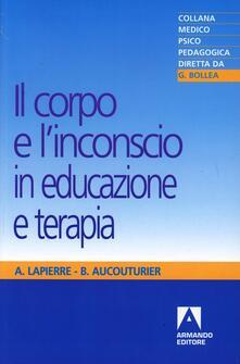 Il corpo e l'inconscio in educazione e terapia - André Lapierre,Bernard Aucouturier - copertina
