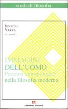 Immagini dell'uomo. Percorsi antropologici nella filosofia moderna - Ignacio Yarza de la Sierra - copertina