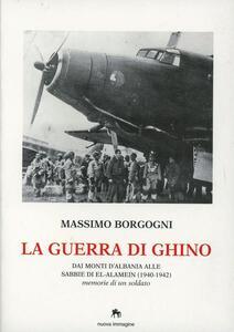 La guerra di Ghino. Dai monti d'Albania alle sabbie di El'-Alamein (1940-42). Memorie di un soldato