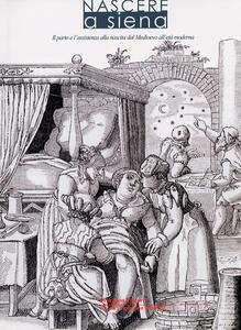 Nascere a Siena. Il parto e l'assistenza alla nascita dal Medioevo all'età moderna