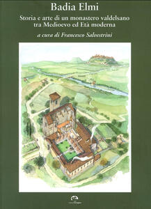 Badia a Elmi. Storia e arte di un monastero valdelsano tra Medioevo ed Età moderna