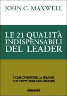 Le 21 qualità indispensabili del leader. Come diventare la persona che tutti vogliono seguire.pdf