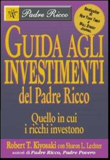 Guida agli investimenti. Quello in cui i ricchi investono - Robert T. Kiyosaki,Sharon L. Lechter - copertina