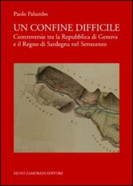 Un confine difficile. Controversie tra la repubblica di Genova e il regno di Sardegna nel Settecento - Paolo Palumbo - copertina