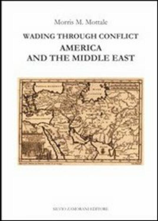 Wading through conflict. America and the middle east - Morris M. Mottale - copertina