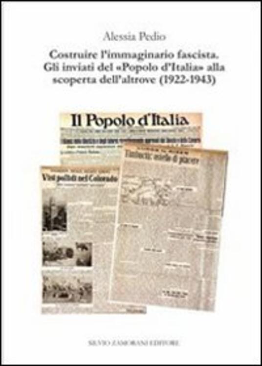 Costruire l'immaginario fascista. Gli inviati del «popolo d'Italia» alla scoperta dell'altrove (1922-1943) - Alessia Pedio - copertina