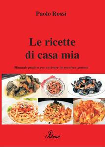 Le ricette di casa mia. Manuale pratico per cucinare in maniera gustosa