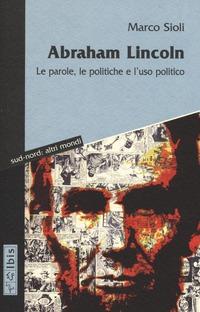 Abraham Lincoln. Le parole, le politiche e l'uso politico. Testo inglese a fronte - Sioli Marco - wuz.it
