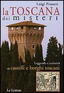 La Toscana dei misteri. Leggende e curiosità su castelli e borghi toscani - Luigi Pruneti - copertina