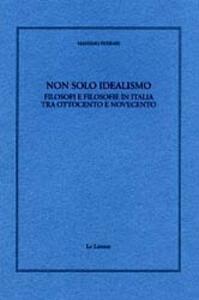 Non solo idealismo. Filosofi e filosofie in Italia tra Ottocento e Novecento