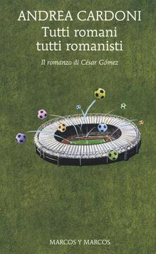 Tutti romani tutti romanisti. Il romanzo di César Gómez - Andrea Cardoni - copertina