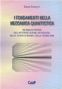 I I fondamenti nella meccanica quantistica. Un'analisi critica dell'interpretazione ortodossa della teoria di Bohm e della teoria GRW - Fiscaletti Davide - wuz.it